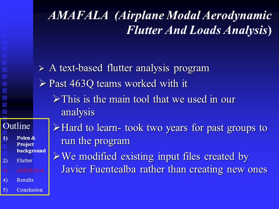 AMAFALA (Airplane Modal Aerodynamic Flutter And Loads Analysis)  A text-based flutter analysis program  Past 463Q teams worked with it  This is the