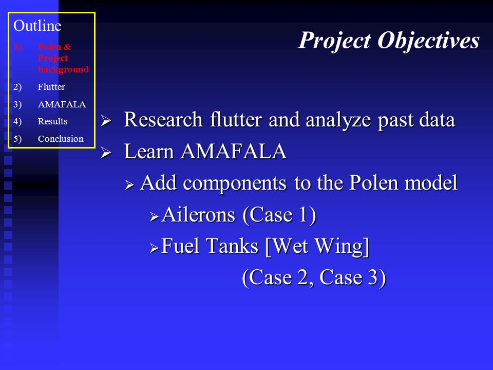 Project Objectives  Research flutter and analyze past data  Learn AMAFALA  Add components to the Polen model  Ailerons (Case 1)  Fuel Tanks [Wet