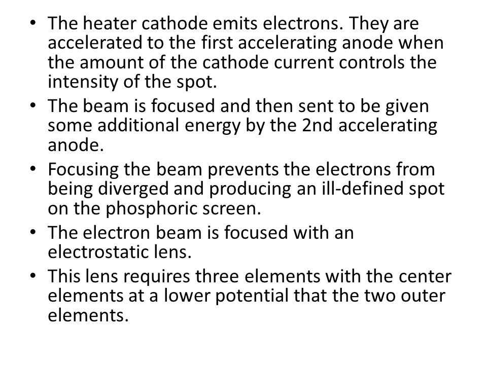 The heater cathode emits electrons. They are accelerated to the first accelerating anode when the amount of the cathode current controls the intensity