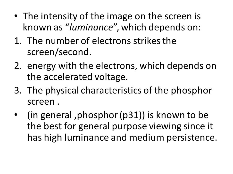 "The intensity of the image on the screen is known as ""luminance"", which depends on: 1.The number of electrons strikes the screen/second. 2.energy with"
