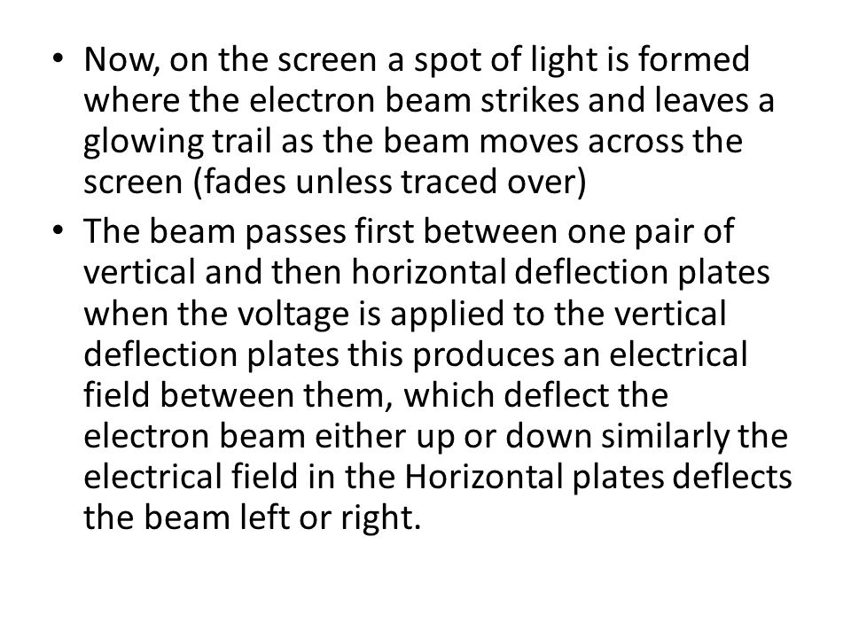 Now, on the screen a spot of light is formed where the electron beam strikes and leaves a glowing trail as the beam moves across the screen (fades unl