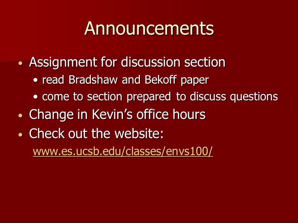 Announcements Assignment for discussion section Assignment for discussion section read Bradshaw and Bekoff paperread Bradshaw and Bekoff paper come to section prepared to discuss questionscome to section prepared to discuss questions Change in Kevin's office hours Change in Kevin's office hours Check out the website: Check out the website: www.es.ucsb.edu/classes/envs100/
