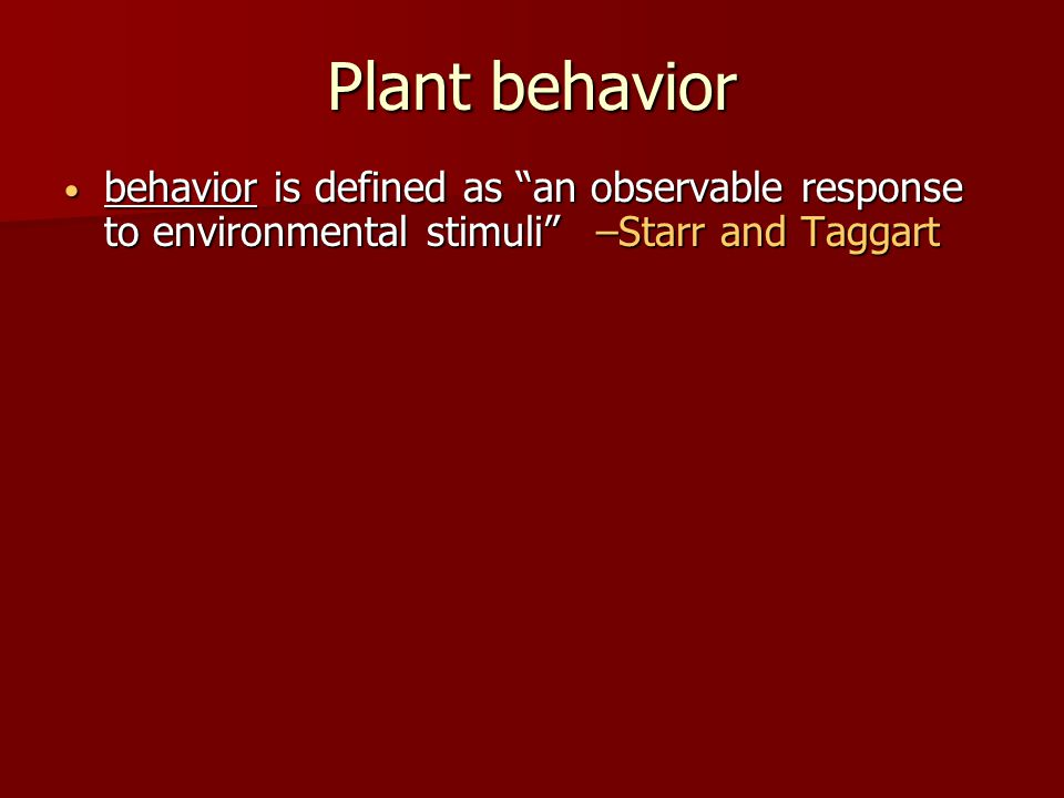 Plant behavior behavior is defined as an observable response to environmental stimuli –Starr and Taggart behavior is defined as an observable response to environmental stimuli –Starr and Taggart