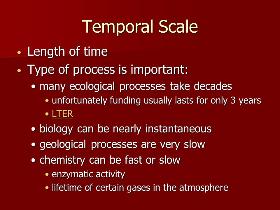 Temporal Scale Length of time Length of time Type of process is important: Type of process is important: many ecological processes take decadesmany ecological processes take decades unfortunately funding usually lasts for only 3 yearsunfortunately funding usually lasts for only 3 years LTERLTERLTER biology can be nearly instantaneousbiology can be nearly instantaneous geological processes are very slowgeological processes are very slow chemistry can be fast or slowchemistry can be fast or slow enzymatic activityenzymatic activity lifetime of certain gases in the atmospherelifetime of certain gases in the atmosphere
