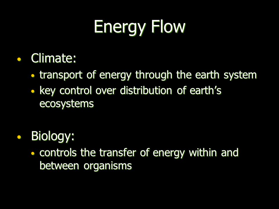 Energy Flow Climate: Climate: transport of energy through the earth system transport of energy through the earth system key control over distribution of earth's ecosystems key control over distribution of earth's ecosystems Biology: Biology: controls the transfer of energy within and between organisms controls the transfer of energy within and between organisms