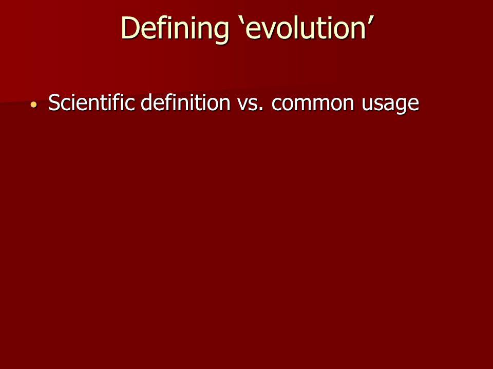 Defining 'evolution' Scientific definition vs. common usage Scientific definition vs. common usage