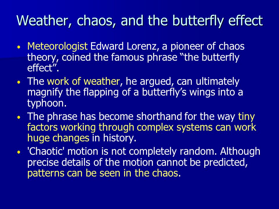 Weather, chaos, and the butterfly effect Meteorologist Edward Lorenz, a pioneer of chaos theory, coined the famous phrase the butterfly effect .