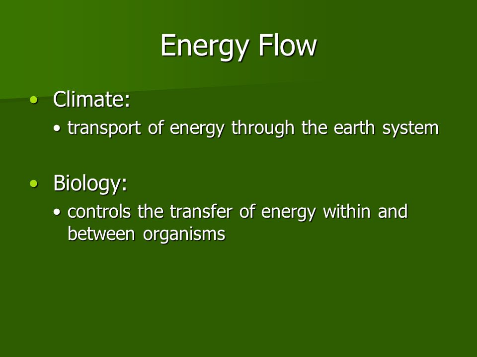 Energy Flow Climate: Climate: transport of energy through the earth systemtransport of energy through the earth system Biology: Biology: controls the transfer of energy within and between organismscontrols the transfer of energy within and between organisms