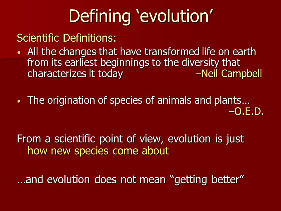 Defining 'evolution' Scientific Definitions: All the changes that have transformed life on earth from its earliest beginnings to the diversity that characterizes it today –Neil Campbell All the changes that have transformed life on earth from its earliest beginnings to the diversity that characterizes it today –Neil Campbell The origination of species of animals and plants… –O.E.D.
