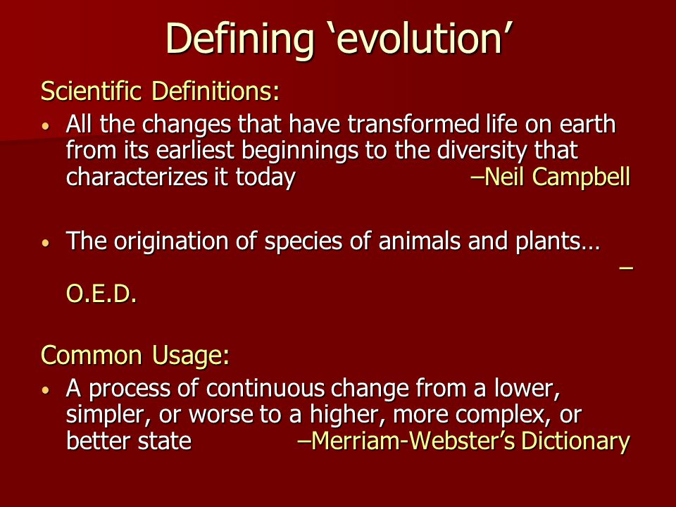 Defining 'evolution' Scientific Definitions: All the changes that have transformed life on earth from its earliest beginnings to the diversity that characterizes it today –Neil Campbell All the changes that have transformed life on earth from its earliest beginnings to the diversity that characterizes it today –Neil Campbell The origination of species of animals and plants… – O.E.D.