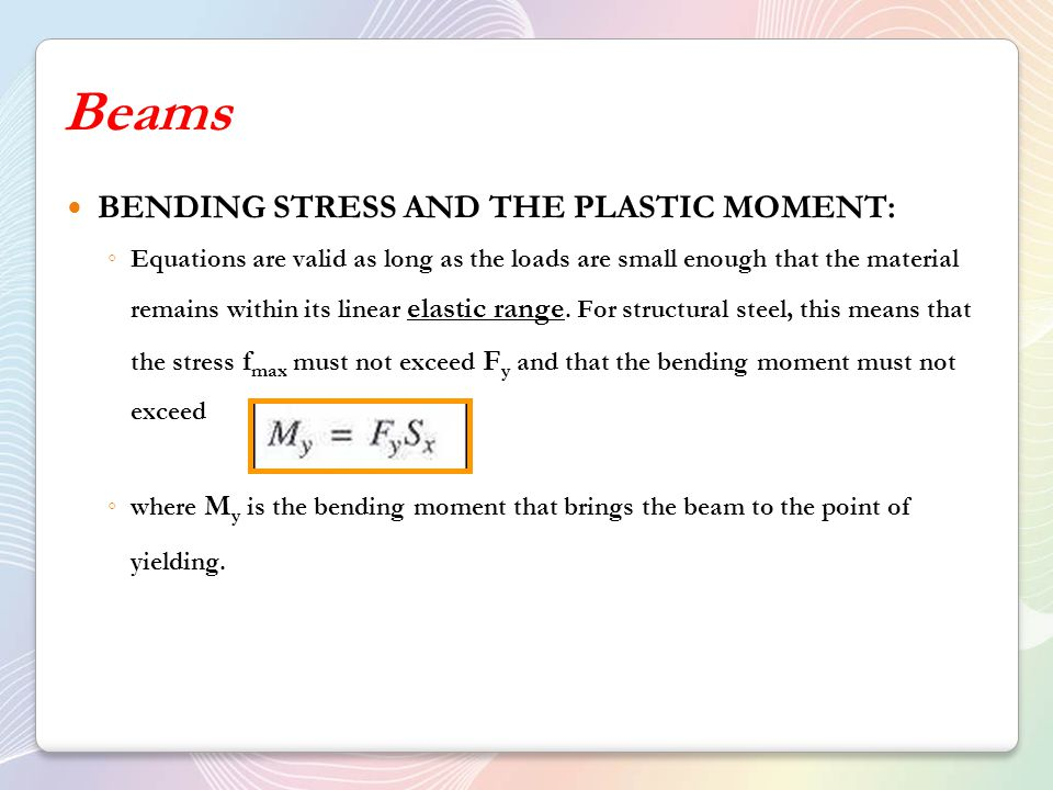 Beams BENDING STRESS AND THE PLASTIC MOMENT: ◦ Equations are valid as long as the loads are small enough that the material remains within its linear elastic range.