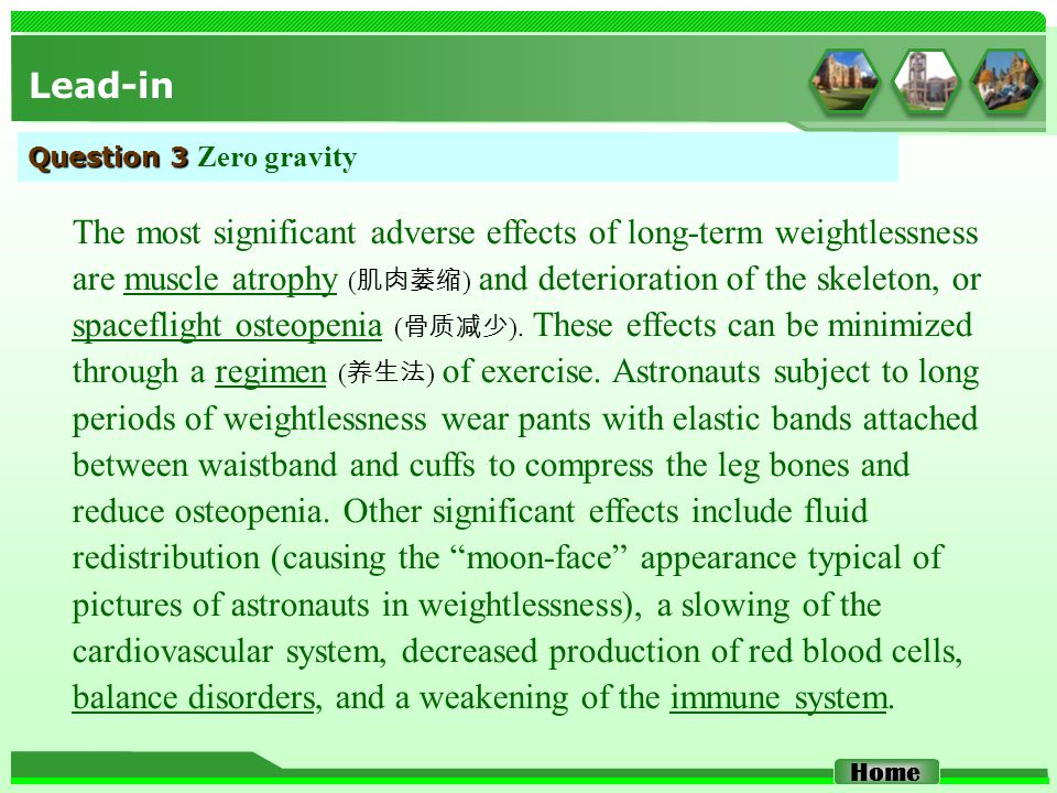 Lead-in Home Question 3 Question 3 Zero gravity The most significant adverse effects of long-term weightlessness are muscle atrophy ( 肌肉萎缩 ) and deterioration of the skeleton, or spaceflight osteopenia ( 骨质减少 ).