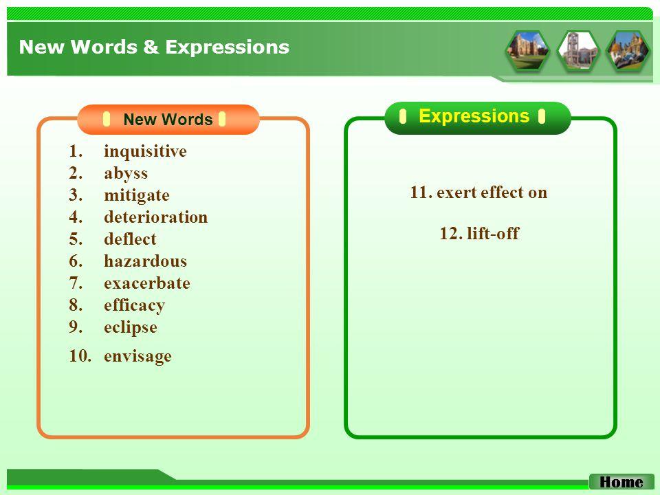 1.inquisitive 2.abyss 3.mitigate 4.deterioration 5.deflect 6.hazardous 7.exacerbate 8.efficacy 9.eclipse 10.envisage New Words Expressions New Words & Expressions Home 11.