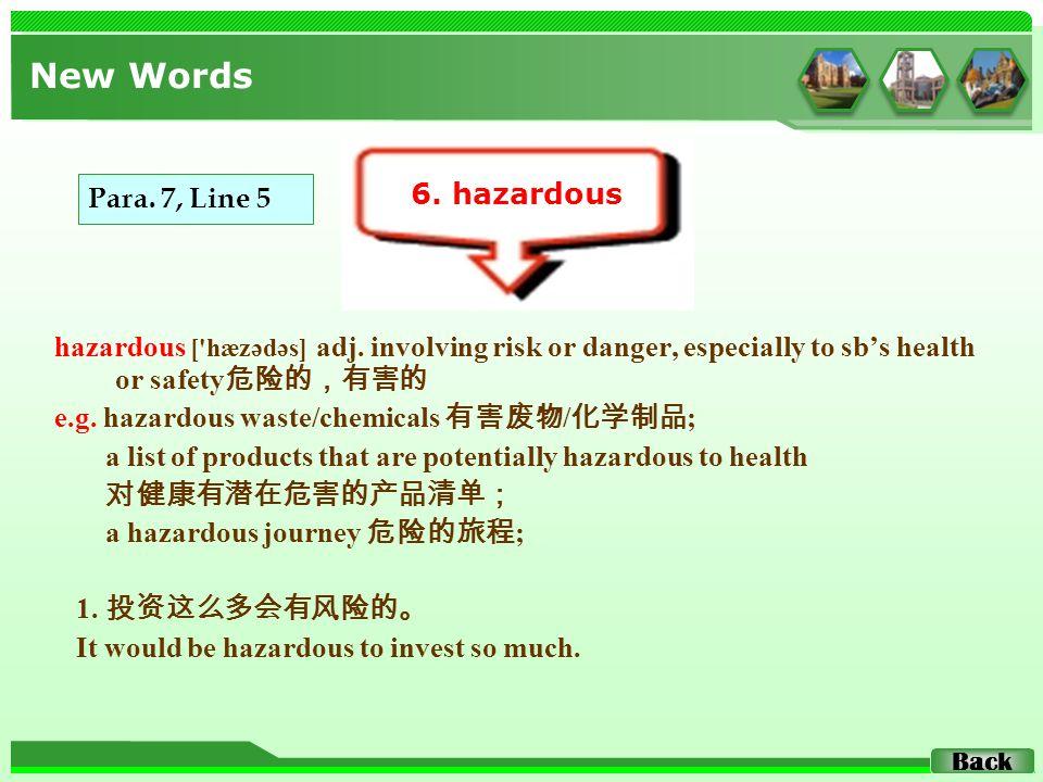 hazardous ['hæzədəs] adj. involving risk or danger, especially to sb's health or safety 危险的,有害的 e.g. hazardous waste/chemicals 有害废物 / 化学制品 ; a list of