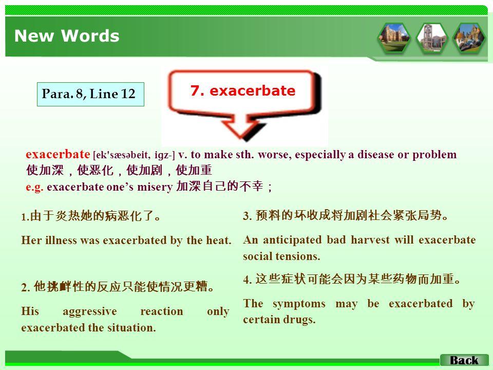 exacerbate [ek'sæsəbeit, i ɡ z-] v. to make sth. worse, especially a disease or problem 使加深,使恶化,使加剧,使加重 e.g. exacerbate one's misery 加深自己的不幸; New Word
