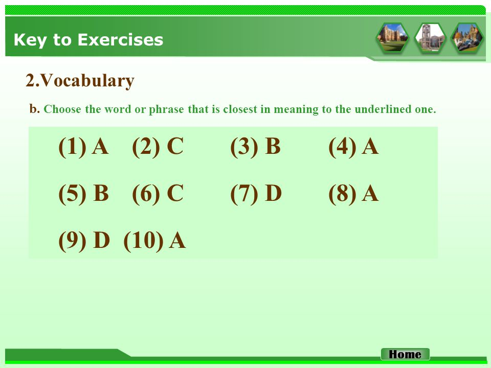 Key to Exercises 2.Vocabulary (1) A (2) C (3) B (4) A (5) B (6) C (7) D (8) A (9) D (10) A b. Choose the word or phrase that is closest in meaning to