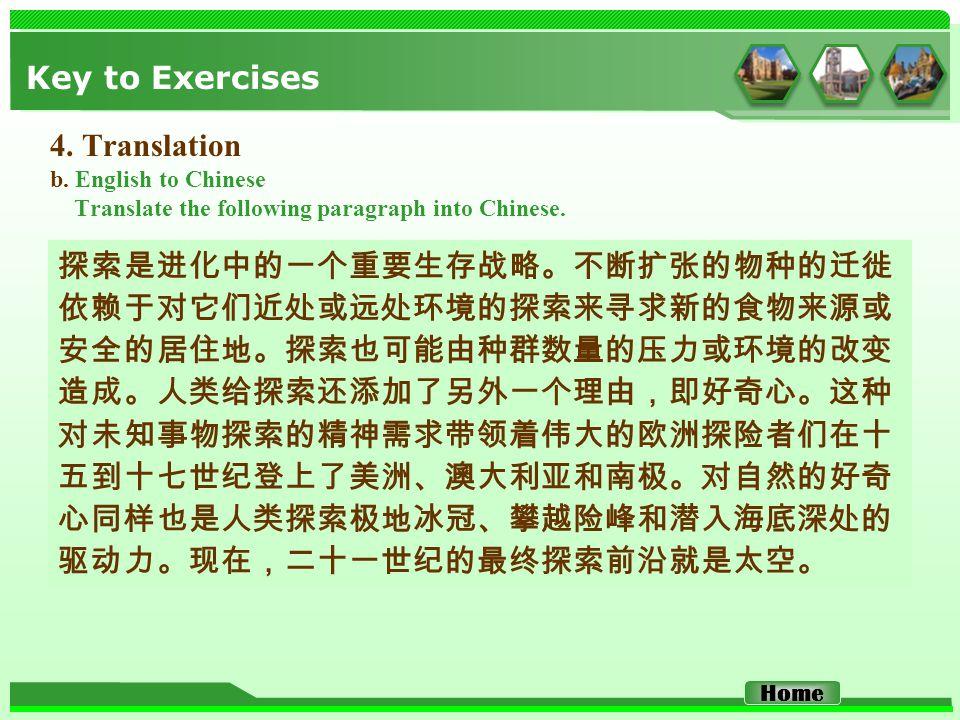 Key to Exercises 4. Translation b. English to Chinese Translate the following paragraph into Chinese. 探索是进化中的一个重要生存战略。不断扩张的物种的迁徙 依赖于对它们近处或远处环境的探索来寻求新的