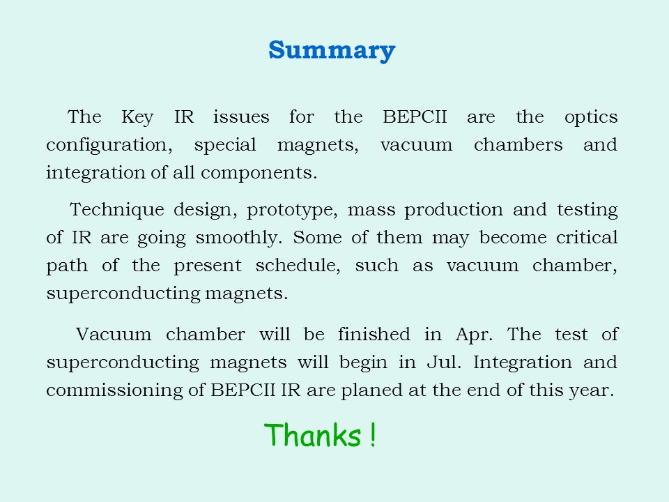 Summary The Key IR issues for the BEPCII are the optics configuration, special magnets, vacuum chambers and integration of all components.