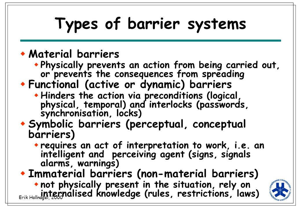 Erik Hollnagel, 2000 Types of barrier systems  Material barriers  Physically prevents an action from being carried out, or prevents the consequences
