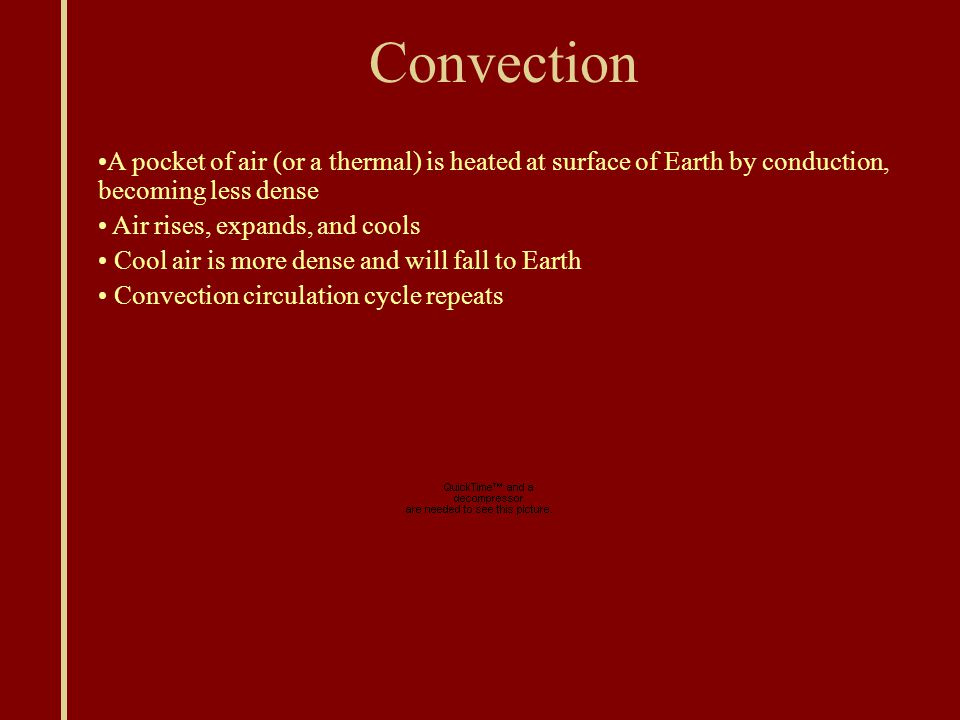 Convection A pocket of air (or a thermal) is heated at surface of Earth by conduction, becoming less dense Air rises, expands, and cools Cool air is more dense and will fall to Earth Convection circulation cycle repeats