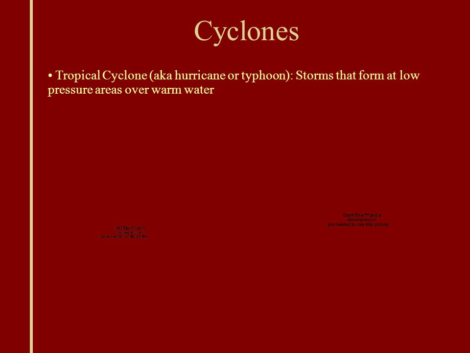 Cyclones Tropical Cyclone (aka hurricane or typhoon): Storms that form at low pressure areas over warm water