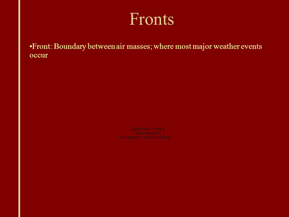 Fronts Front: Boundary between air masses; where most major weather events occur