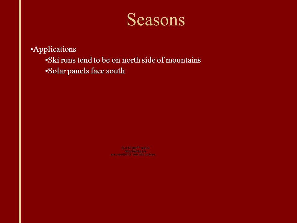 Seasons Applications Ski runs tend to be on north side of mountains Solar panels face south