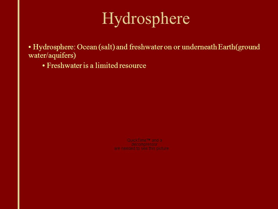 Hydrosphere Hydrosphere: Ocean (salt) and freshwater on or underneath Earth(ground water/aquifers) Freshwater is a limited resource