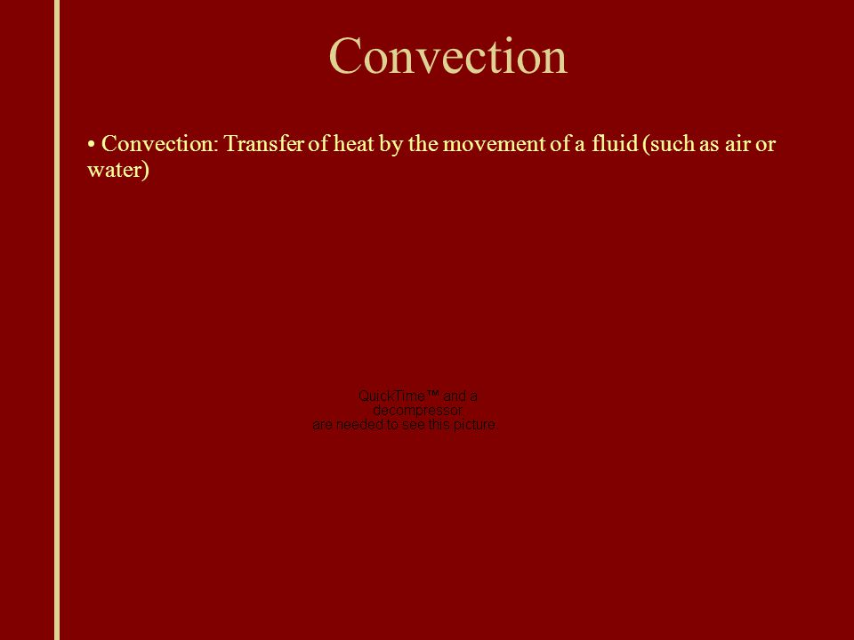 Convection Convection: Transfer of heat by the movement of a fluid (such as air or water)