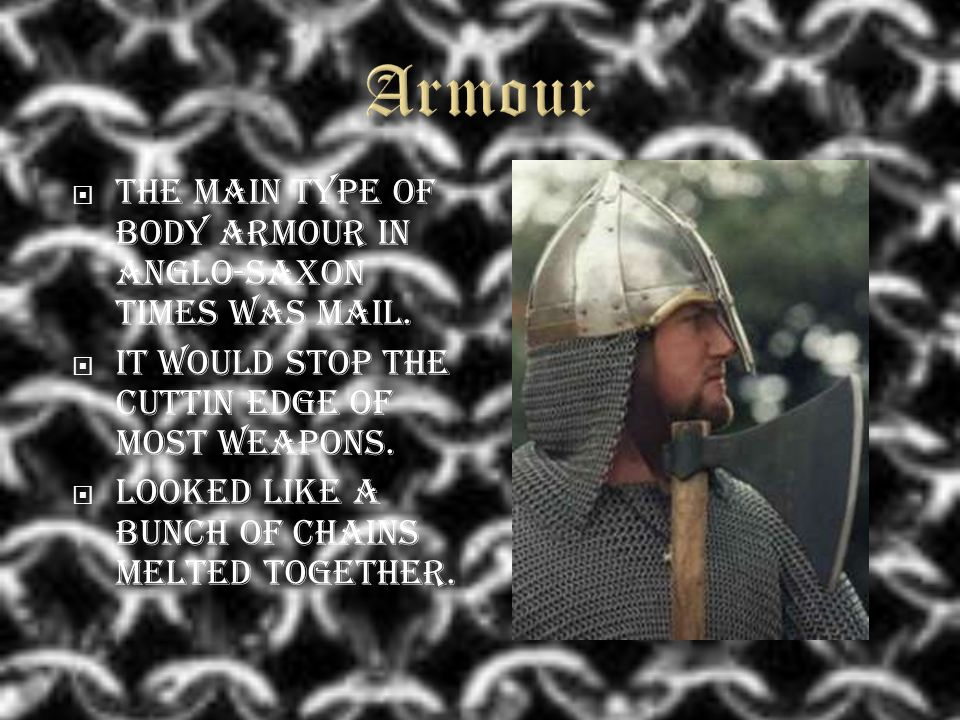  The main type of body armour in Anglo-Saxon times was mail.