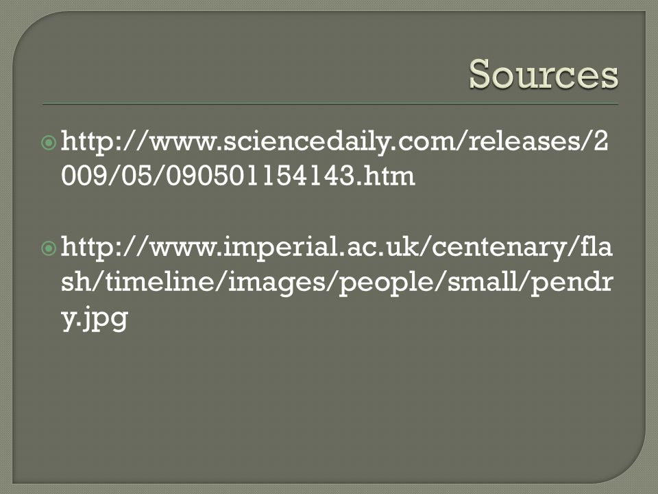 http://www.sciencedaily.com/releases/2 009/05/090501154143.htm  http://www.imperial.ac.uk/centenary/fla sh/timeline/images/people/small/pendr y.jpg