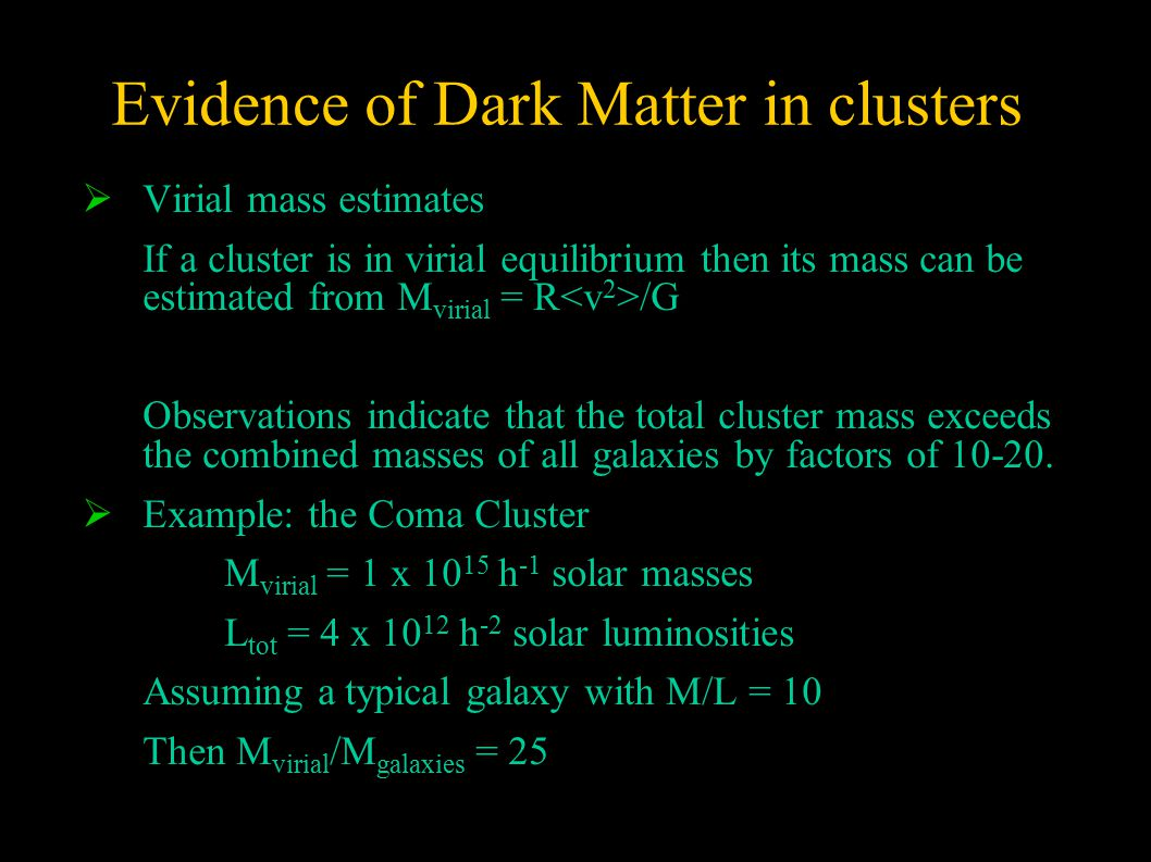 Evidence of Dark Matter in clusters  Virial mass estimates If a cluster is in virial equilibrium then its mass can be estimated from M virial = R /G Observations indicate that the total cluster mass exceeds the combined masses of all galaxies by factors of 10-20.