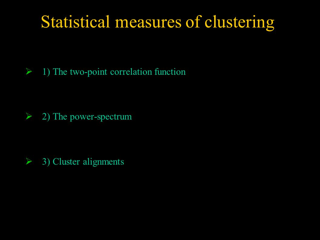 Statistical measures of clustering  1) The two-point correlation function  2) The power-spectrum  3) Cluster alignments