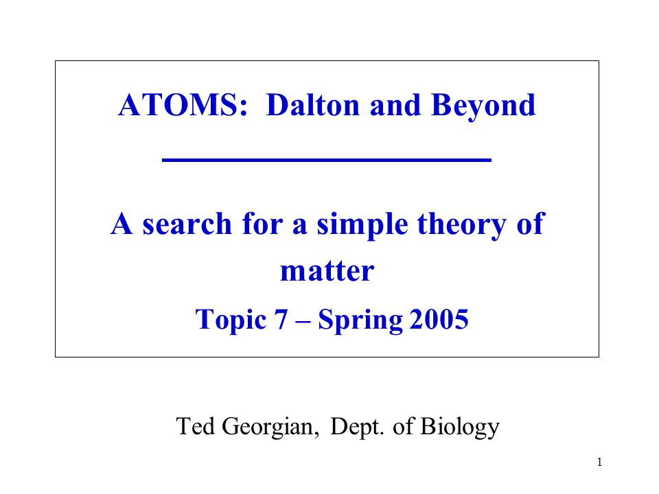 1 ATOMS: Dalton and Beyond A search for a simple theory of matter Topic 7 – Spring 2005 Ted Georgian, Dept.