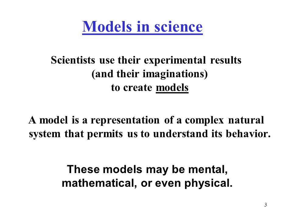 3 Models in science Scientists use their experimental results (and their imaginations) to create models A model is a representation of a complex natural system that permits us to understand its behavior.