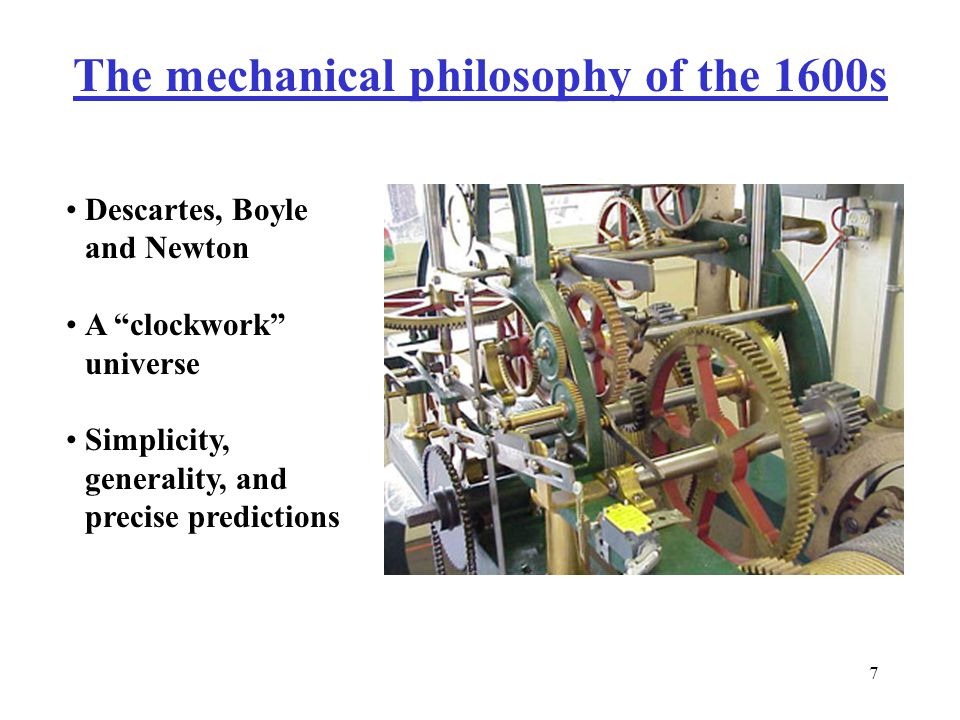 7 The mechanical philosophy of the 1600s Descartes, Boyle and Newton A clockwork universe Simplicity, generality, and precise predictions