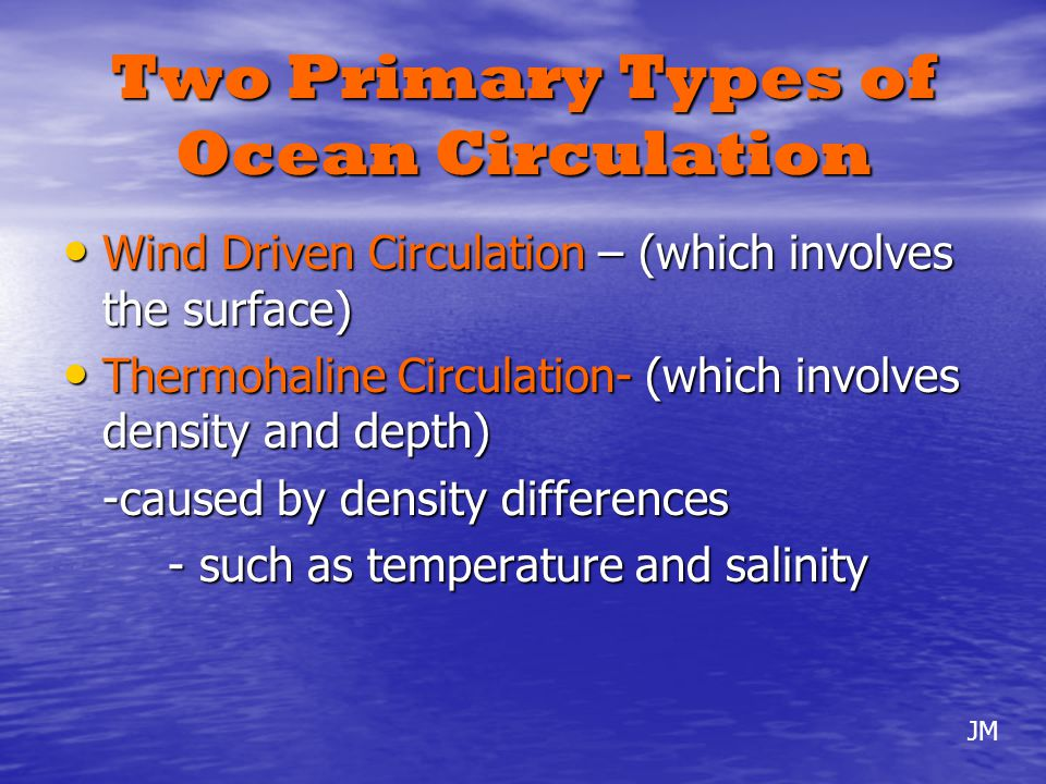 Ocean currents are affected by two types of forces: Primary forces- which are forces that start the motion of the water Primary forces- which are forces that start the motion of the water Secondary forces- which influence the direction in which the currents flow Secondary forces- which influence the direction in which the currents flow JM
