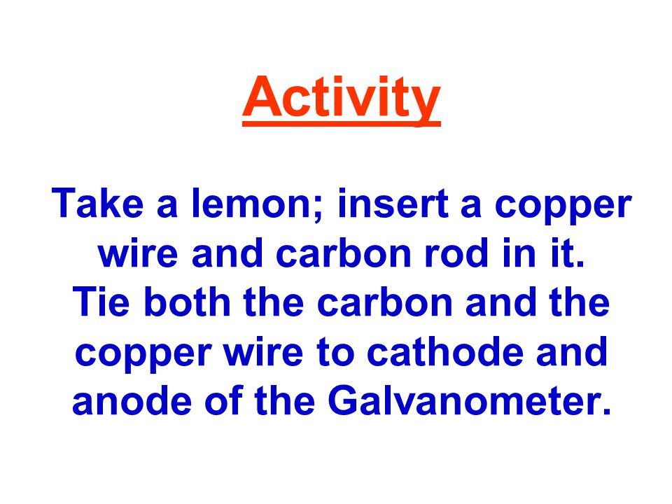 Activity Take a lemon; insert a copper wire and carbon rod in it.