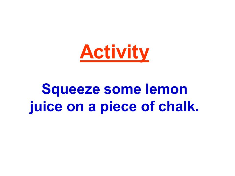 Activity Squeeze some lemon juice on a piece of chalk.