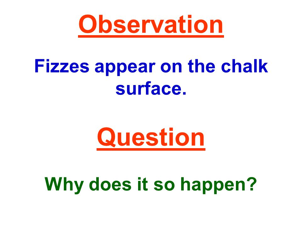 Observation Fizzes appear on the chalk surface. Question Why does it so happen?