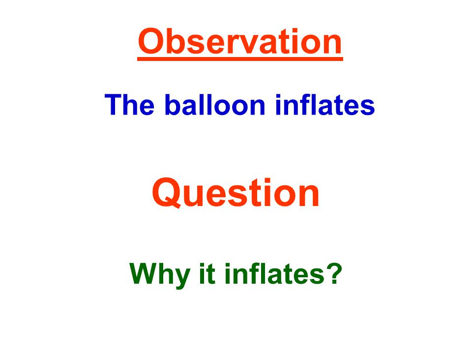 Observation The balloon inflates Question Why it inflates?