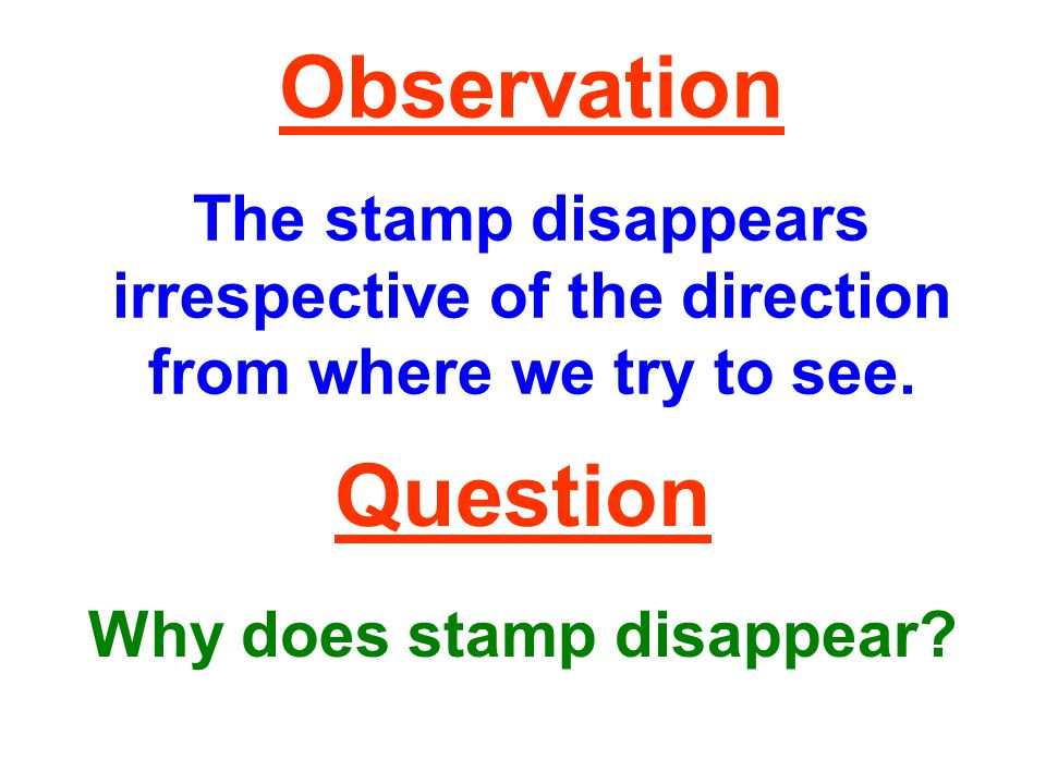 Observation The stamp disappears irrespective of the direction from where we try to see.