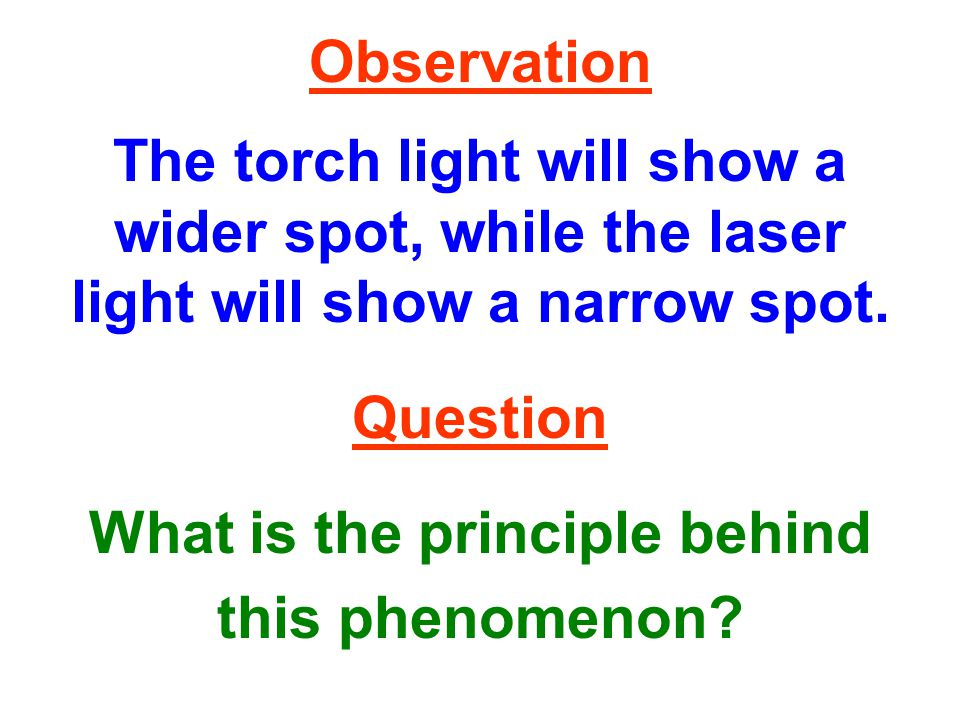 Observation The torch light will show a wider spot, while the laser light will show a narrow spot.
