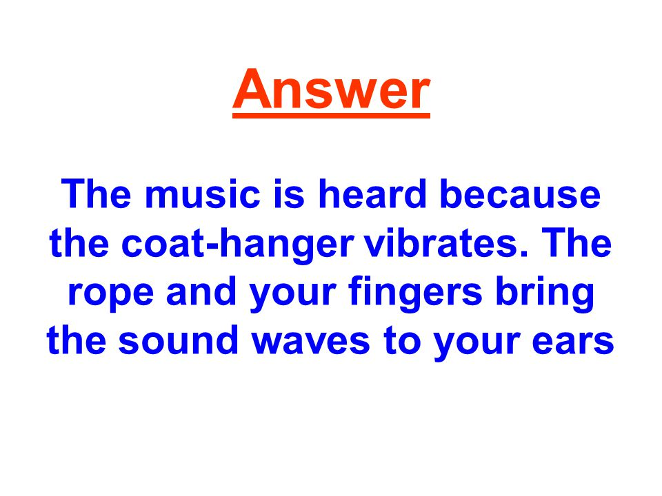 Answer The music is heard because the coat-hanger vibrates.
