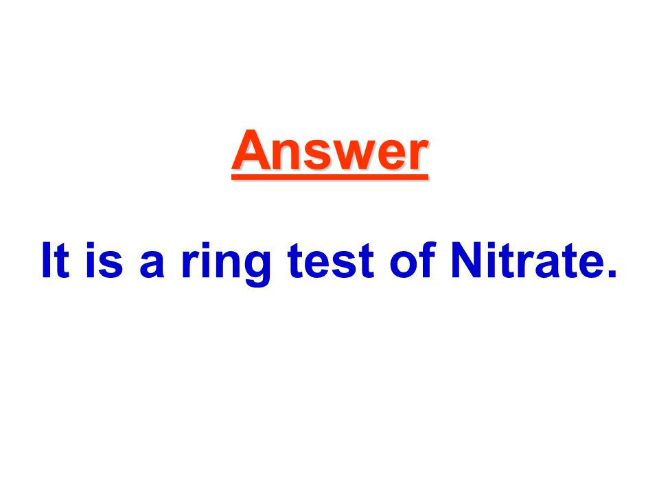 Answer Answer It is a ring test of Nitrate.