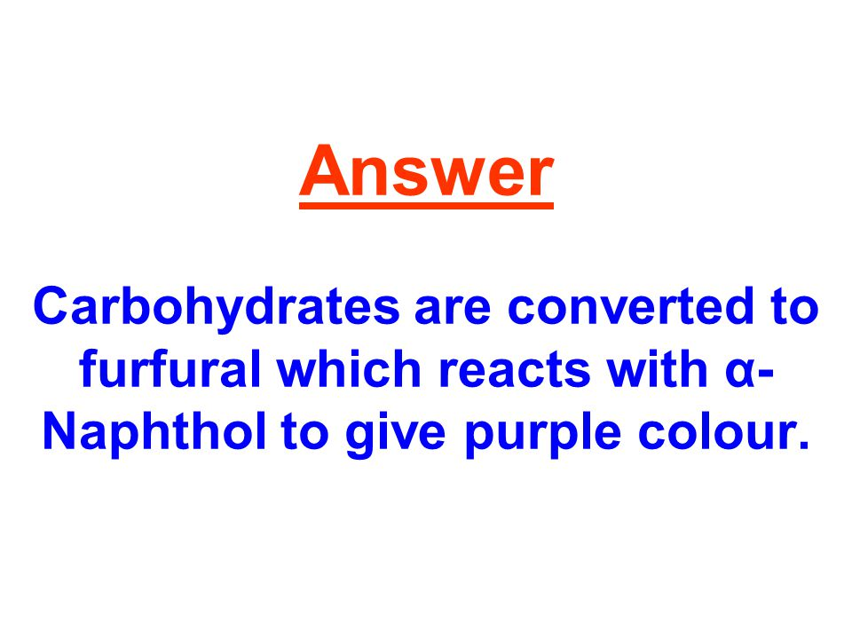 Answer Carbohydrates are converted to furfural which reacts with α- Naphthol to give purple colour.