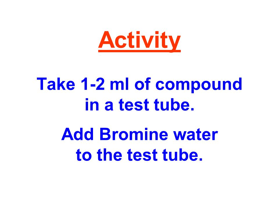 Activity Take 1-2 ml of compound in a test tube. Add Bromine water to the test tube.