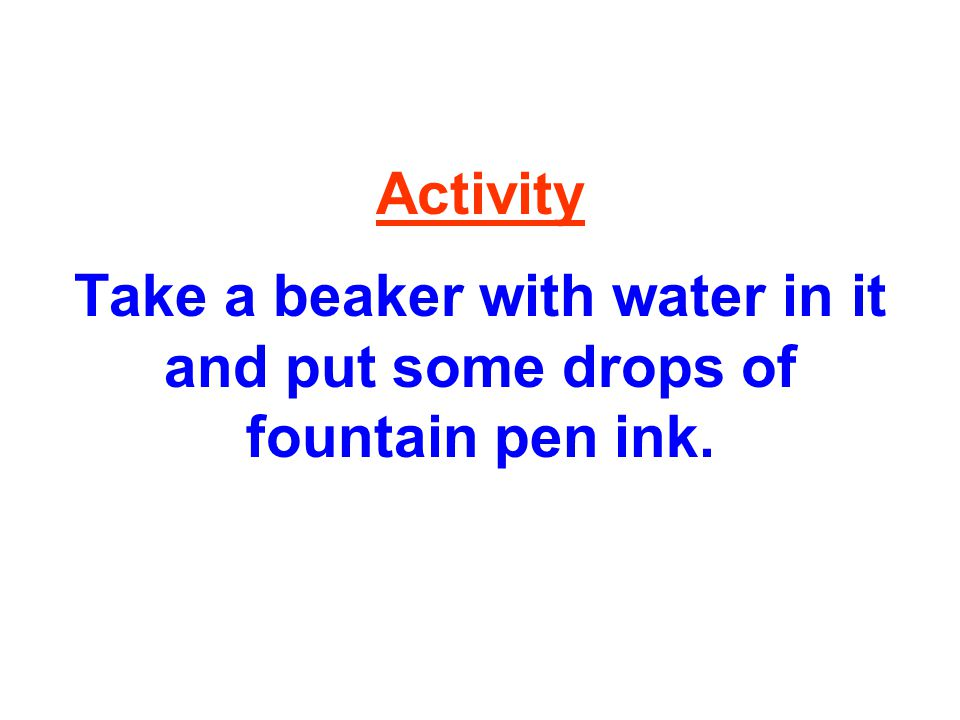 Activity Take a beaker with water in it and put some drops of fountain pen ink.
