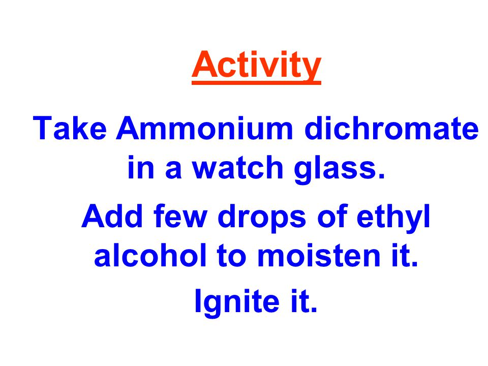 Activity Take Ammonium dichromate in a watch glass.