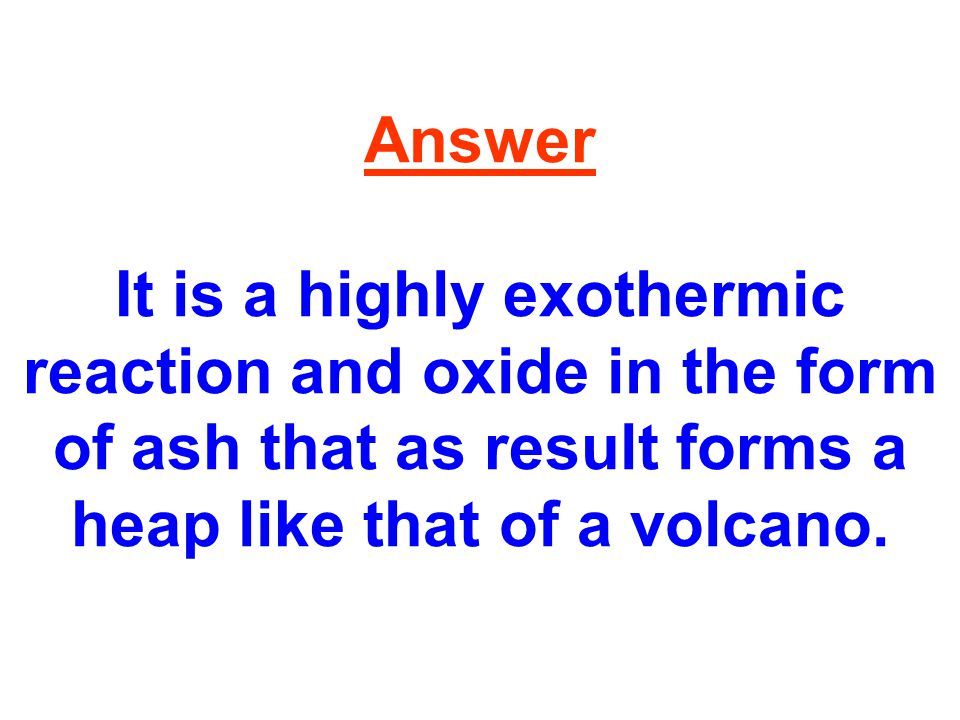 Answer It is a highly exothermic reaction and oxide in the form of ash that as result forms a heap like that of a volcano.